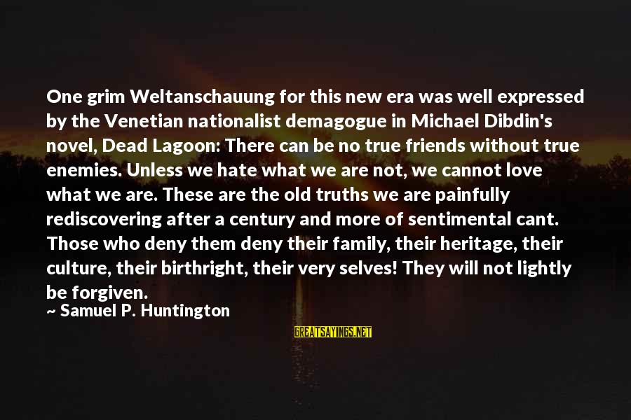 There No True Love Sayings By Samuel P. Huntington: One grim Weltanschauung for this new era was well expressed by the Venetian nationalist demagogue