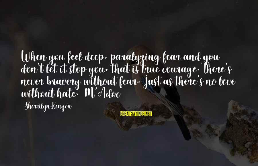 There No True Love Sayings By Sherrilyn Kenyon: When you feel deep, paralyzing fear and you don't let it stop you, that is