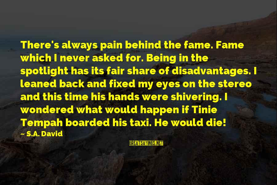 There Pain Behind Those Eyes Sayings By S.A. David: There's always pain behind the fame. Fame which I never asked for. Being in the