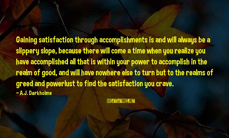 There Will Come A Time Sayings By A.J. Darkholme: Gaining satisfaction through accomplishments is and will always be a slippery slope, because there will