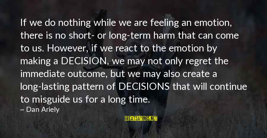 There Will Come A Time Sayings By Dan Ariely: If we do nothing while we are feeling an emotion, there is no short- or