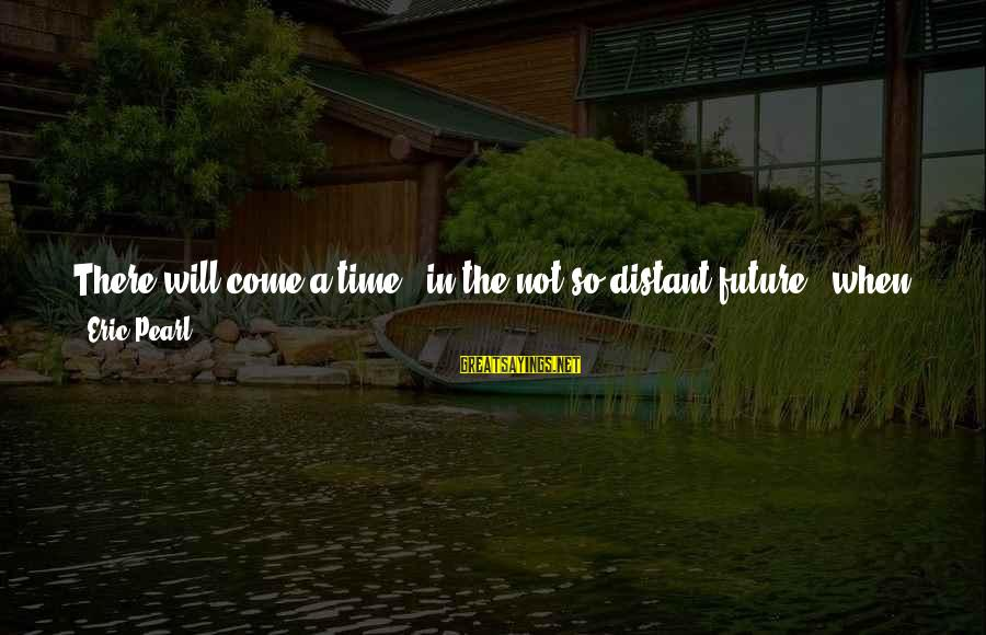 There Will Come A Time Sayings By Eric Pearl: There will come a time - in the not-so-distant future - when you will no