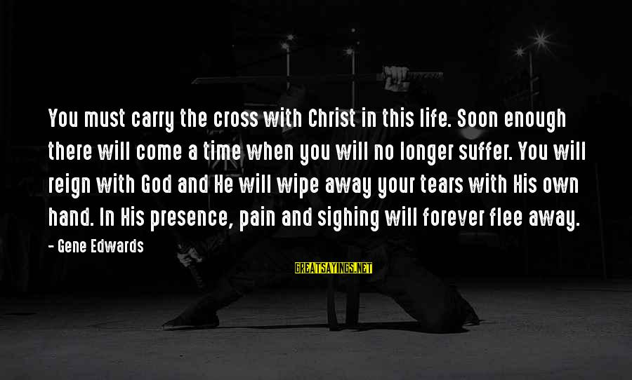 There Will Come A Time Sayings By Gene Edwards: You must carry the cross with Christ in this life. Soon enough there will come
