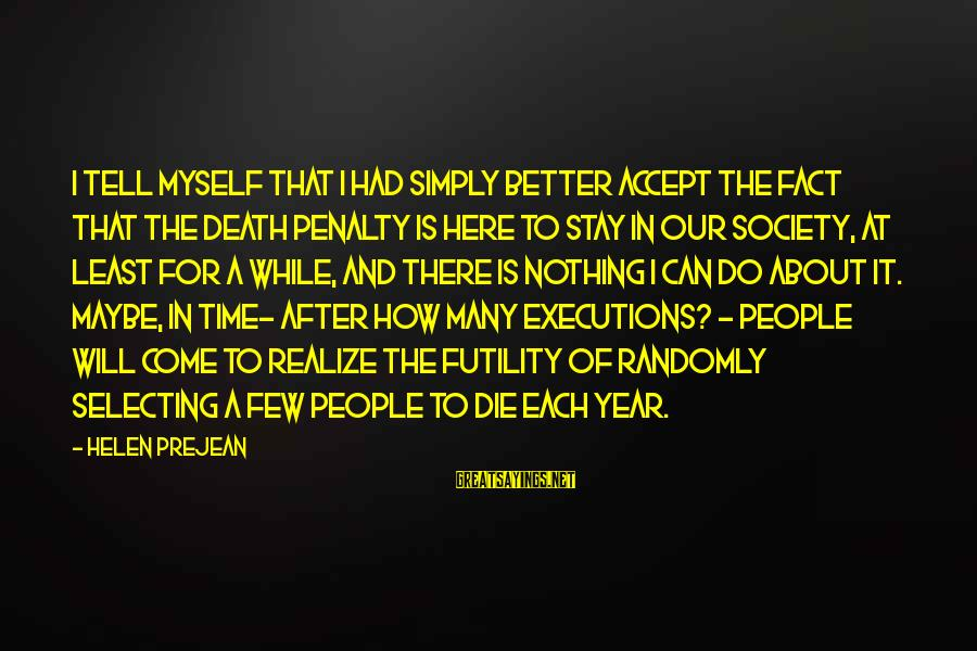 There Will Come A Time Sayings By Helen Prejean: I tell myself that I had simply better accept the fact that the death penalty