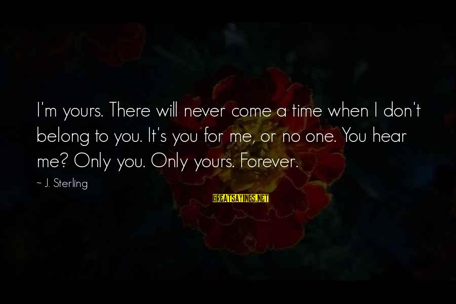 There Will Come A Time Sayings By J. Sterling: I'm yours. There will never come a time when I don't belong to you. It's