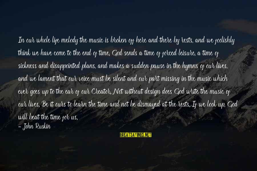 There Will Come A Time Sayings By John Ruskin: In our whole life melody the music is broken off here and there by rests,