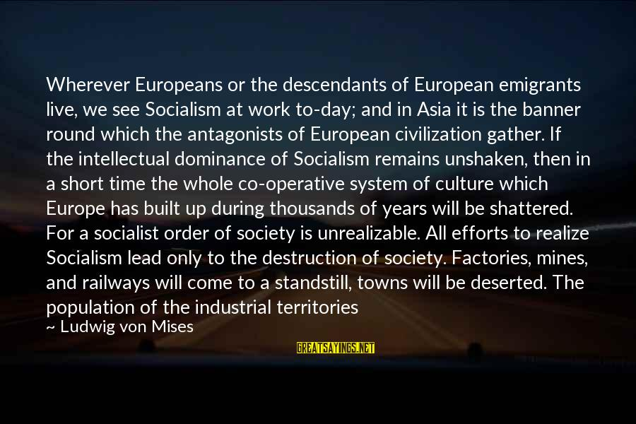 There Will Come A Time Sayings By Ludwig Von Mises: Wherever Europeans or the descendants of European emigrants live, we see Socialism at work to-day;