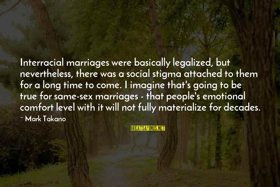 There Will Come A Time Sayings By Mark Takano: Interracial marriages were basically legalized, but nevertheless, there was a social stigma attached to them