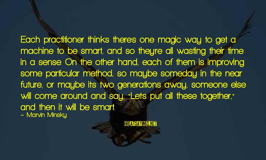 There Will Come A Time Sayings By Marvin Minsky: Each practitioner thinks there's one magic way to get a machine to be smart, and