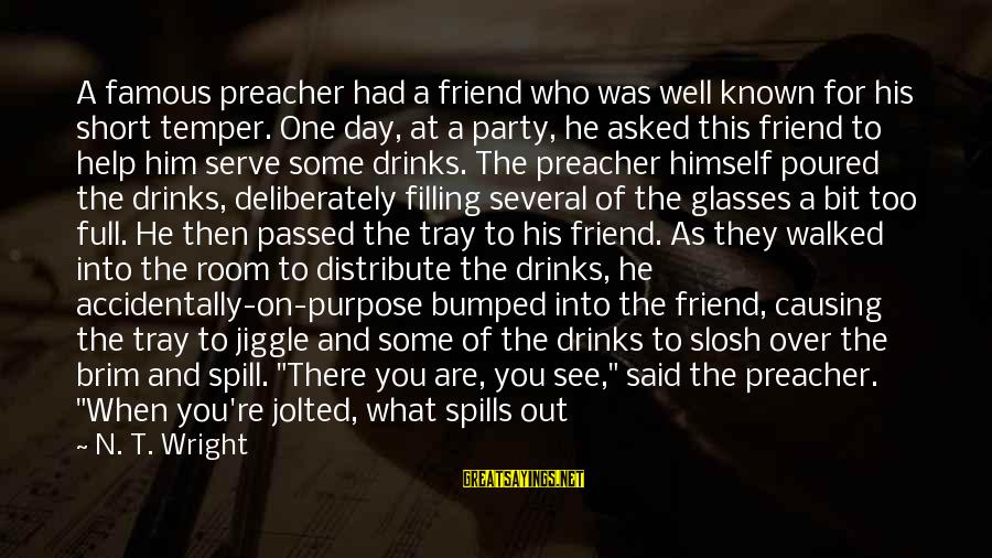 There Will Come A Time Sayings By N. T. Wright: A famous preacher had a friend who was well known for his short temper. One