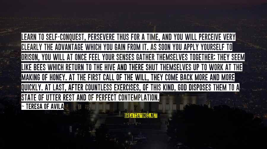 There Will Come A Time Sayings By Teresa Of Avila: Learn to self-conquest, persevere thus for a time, and you will perceive very clearly the