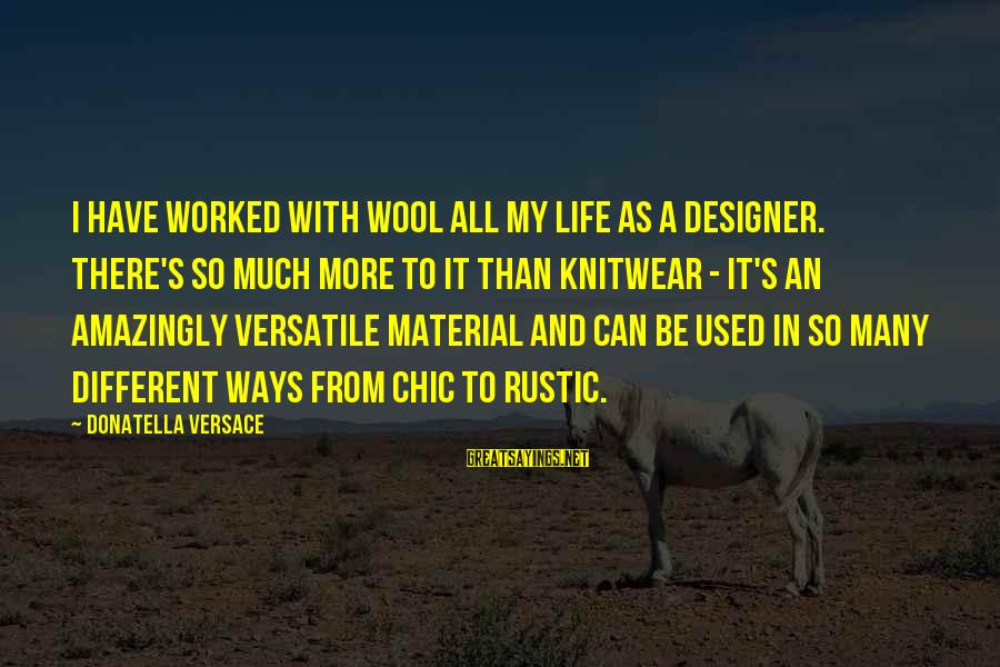 There's So Much More To Life Sayings By Donatella Versace: I have worked with wool all my life as a designer. There's so much more