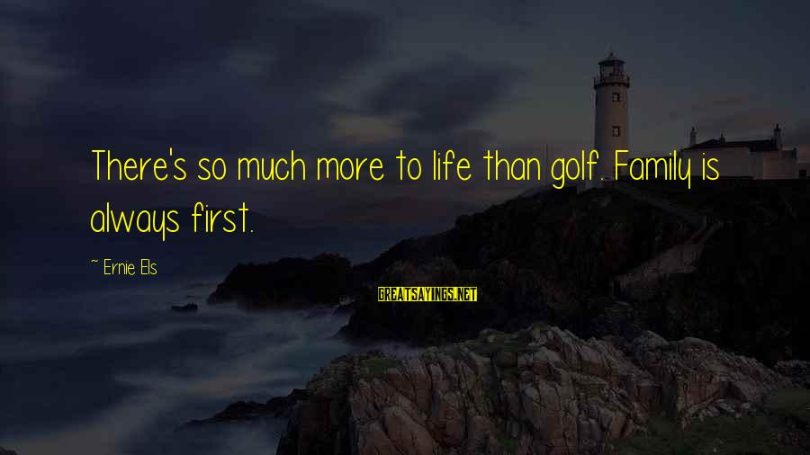 There's So Much More To Life Sayings By Ernie Els: There's so much more to life than golf. Family is always first.