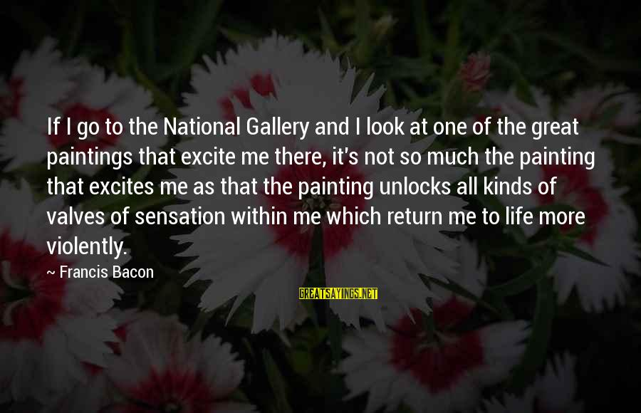 There's So Much More To Life Sayings By Francis Bacon: If I go to the National Gallery and I look at one of the great