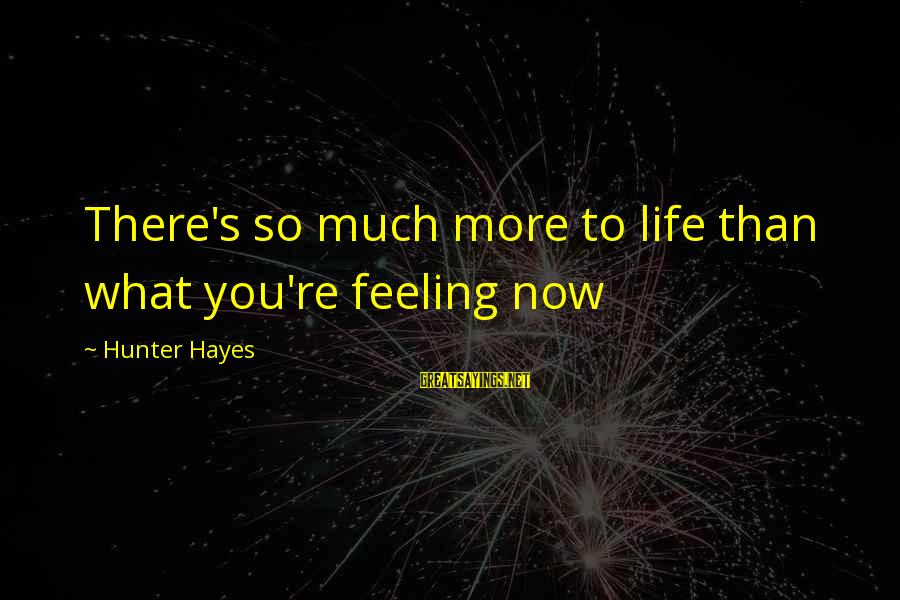 There's So Much More To Life Sayings By Hunter Hayes: There's so much more to life than what you're feeling now