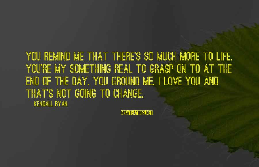 There's So Much More To Life Sayings By Kendall Ryan: You remind me that there's so much more to life. You're my something real to