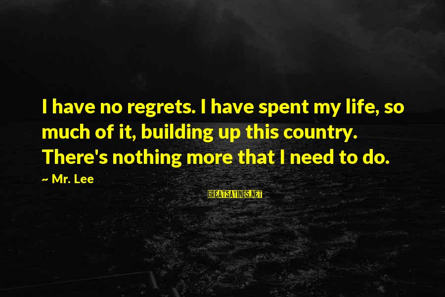 There's So Much More To Life Sayings By Mr. Lee: I have no regrets. I have spent my life, so much of it, building up