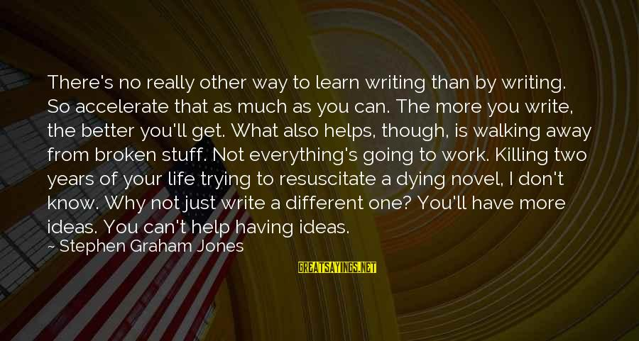 There's So Much More To Life Sayings By Stephen Graham Jones: There's no really other way to learn writing than by writing. So accelerate that as