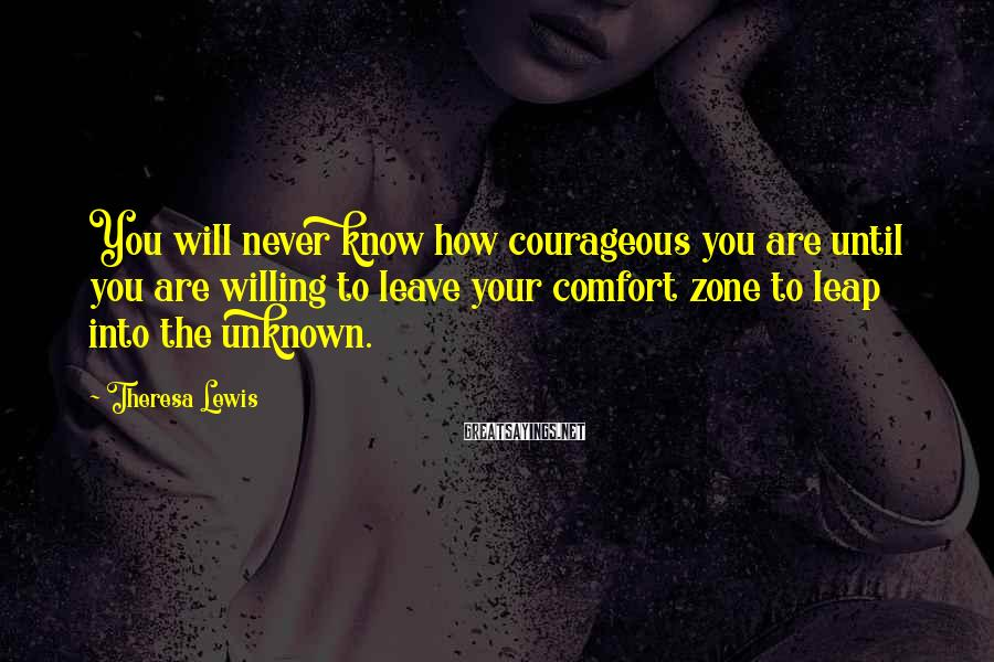 Theresa Lewis Sayings: You will never know how courageous you are until you are willing to leave your