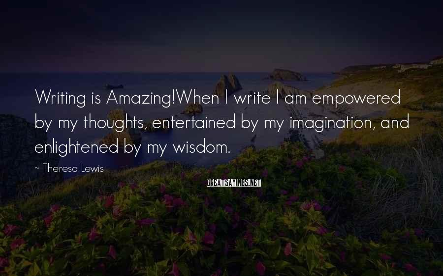 Theresa Lewis Sayings: Writing is Amazing!When I write I am empowered by my thoughts, entertained by my imagination,