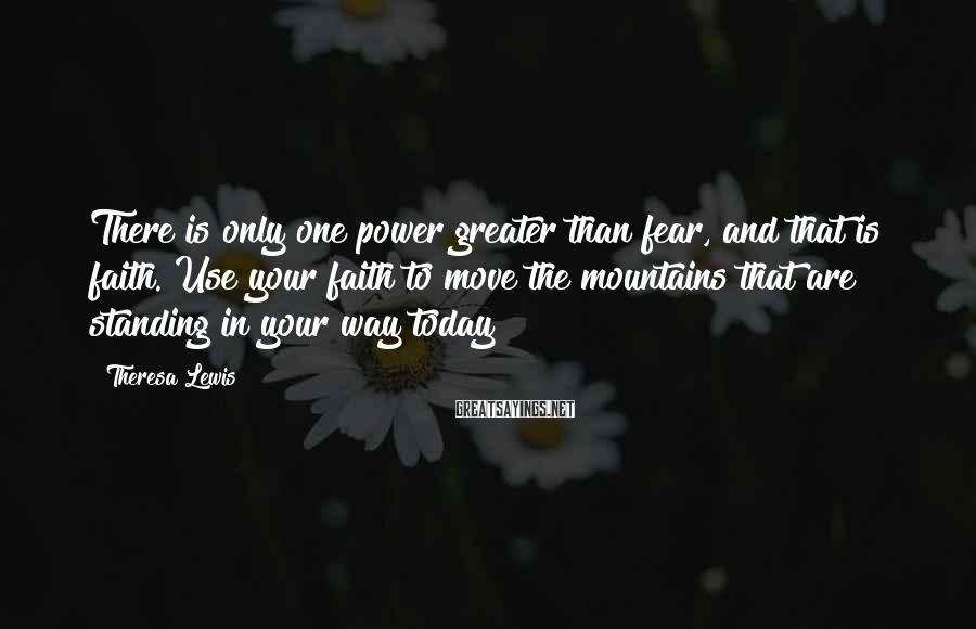 Theresa Lewis Sayings: There is only one power greater than fear, and that is faith. Use your faith
