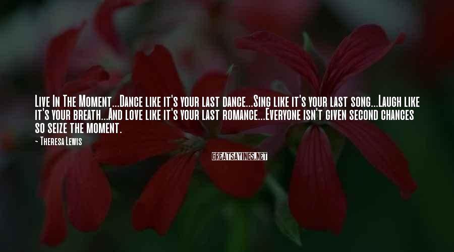 Theresa Lewis Sayings: Live In The Moment...Dance like it's your last dance...Sing like it's your last song...Laugh like