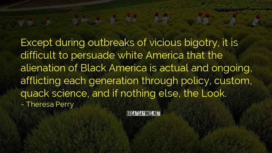 Theresa Perry Sayings: Except during outbreaks of vicious bigotry, it is difficult to persuade white America that the