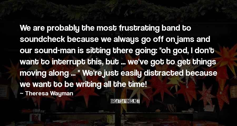 Theresa Wayman Sayings: We are probably the most frustrating band to soundcheck because we always go off on
