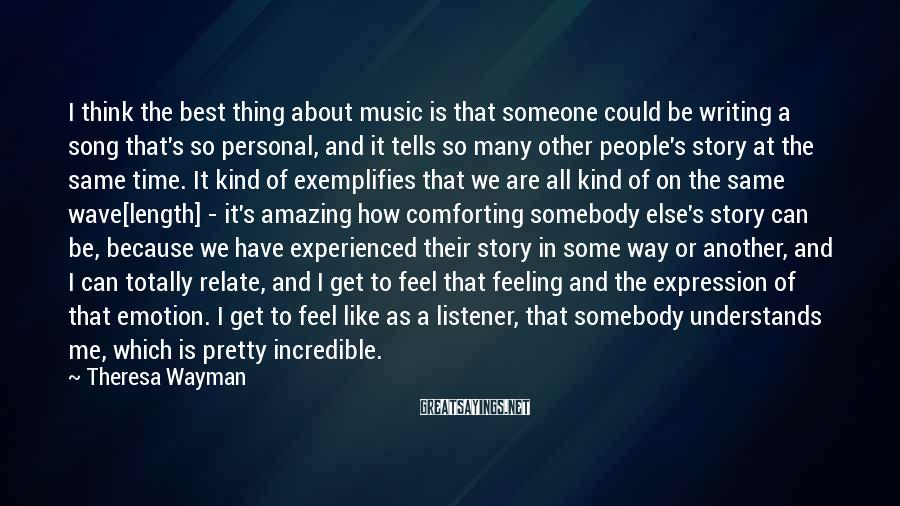 Theresa Wayman Sayings: I think the best thing about music is that someone could be writing a song