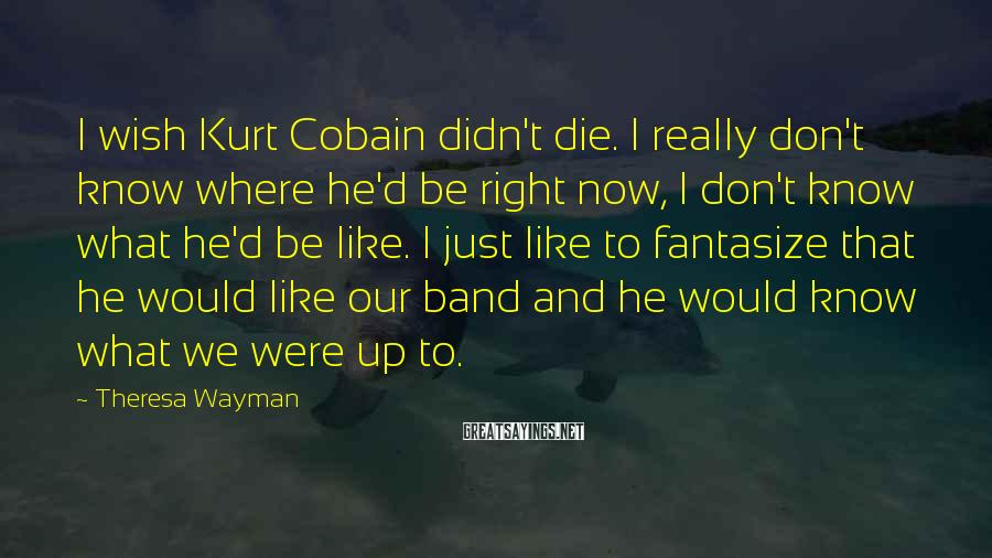 Theresa Wayman Sayings: I wish Kurt Cobain didn't die. I really don't know where he'd be right now,