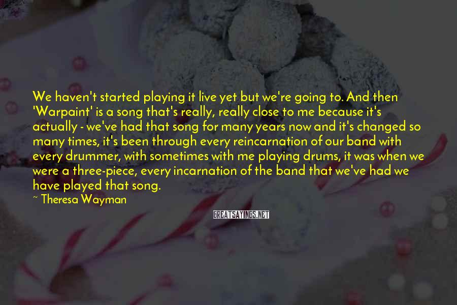 Theresa Wayman Sayings: We haven't started playing it live yet but we're going to. And then 'Warpaint' is