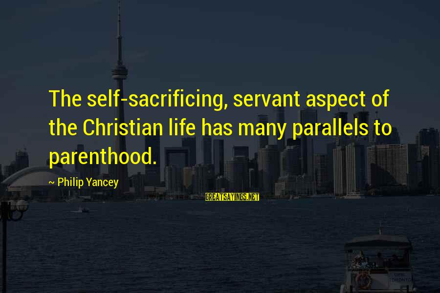 Thermal Energy Sayings By Philip Yancey: The self-sacrificing, servant aspect of the Christian life has many parallels to parenthood.