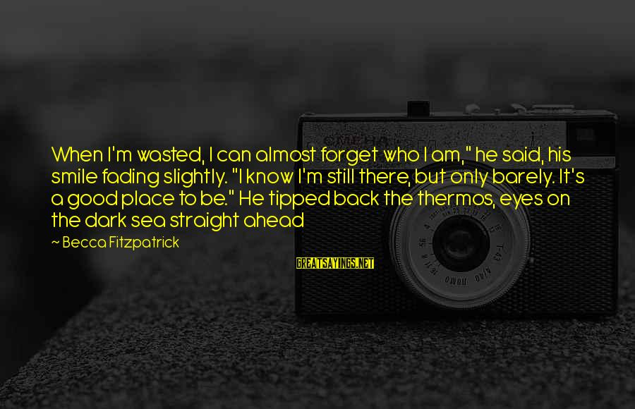 """Thermos Sayings By Becca Fitzpatrick: When I'm wasted, I can almost forget who I am,"""" he said, his smile fading"""