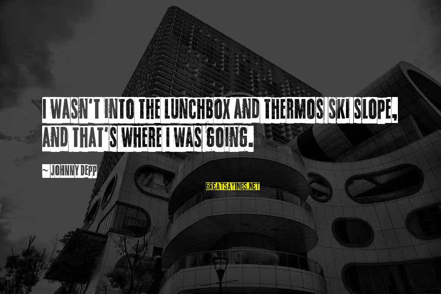 Thermos Sayings By Johnny Depp: I wasn't into the lunchbox and thermos ski slope, and that's where I was going.