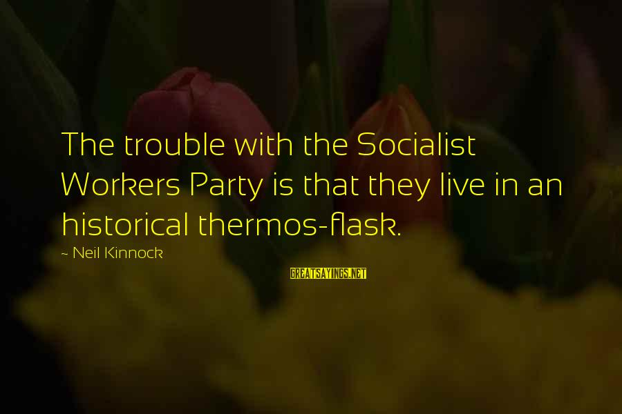Thermos Sayings By Neil Kinnock: The trouble with the Socialist Workers Party is that they live in an historical thermos-flask.