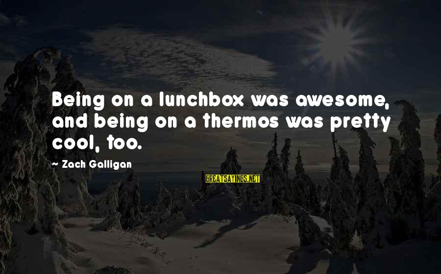 Thermos Sayings By Zach Galligan: Being on a lunchbox was awesome, and being on a thermos was pretty cool, too.