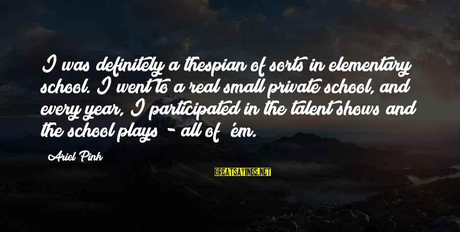 Thespian Sayings By Ariel Pink: I was definitely a thespian of sorts in elementary school. I went to a real
