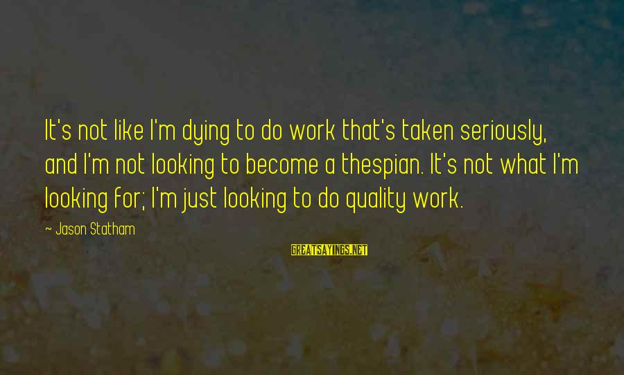Thespian Sayings By Jason Statham: It's not like I'm dying to do work that's taken seriously, and I'm not looking
