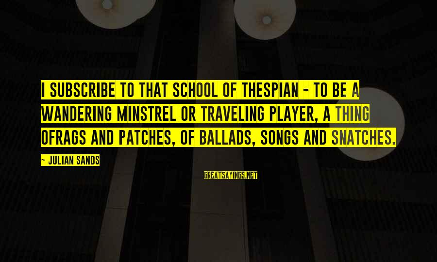 Thespian Sayings By Julian Sands: I subscribe to that school of thespian - to be a wandering minstrel or traveling