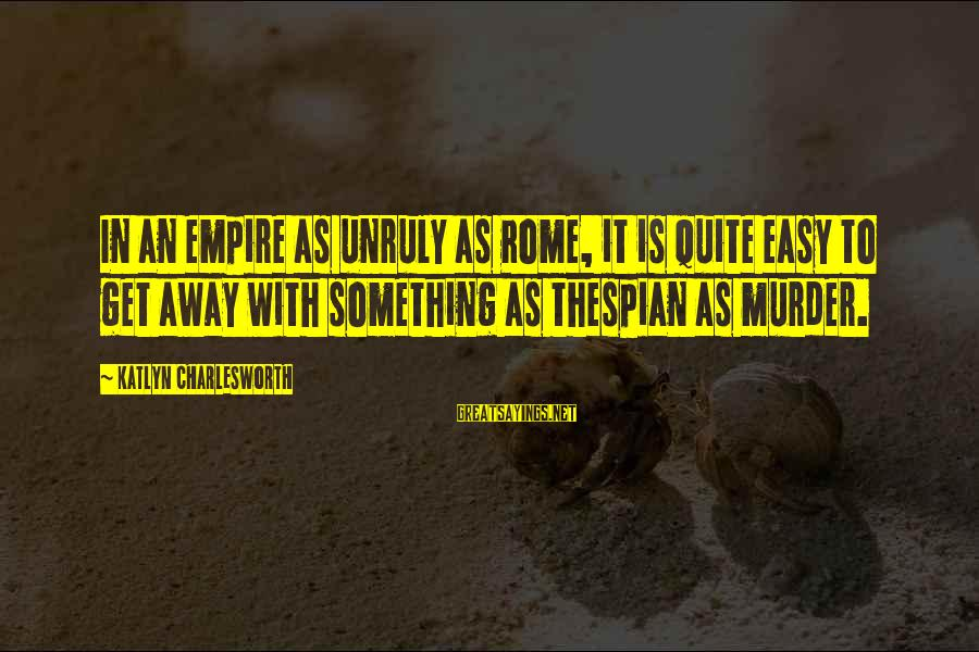 Thespian Sayings By Katlyn Charlesworth: In an empire as unruly as Rome, it is quite easy to get away with