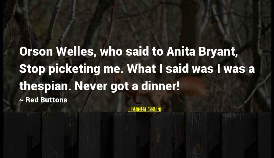 Thespian Sayings By Red Buttons: Orson Welles, who said to Anita Bryant, Stop picketing me. What I said was I