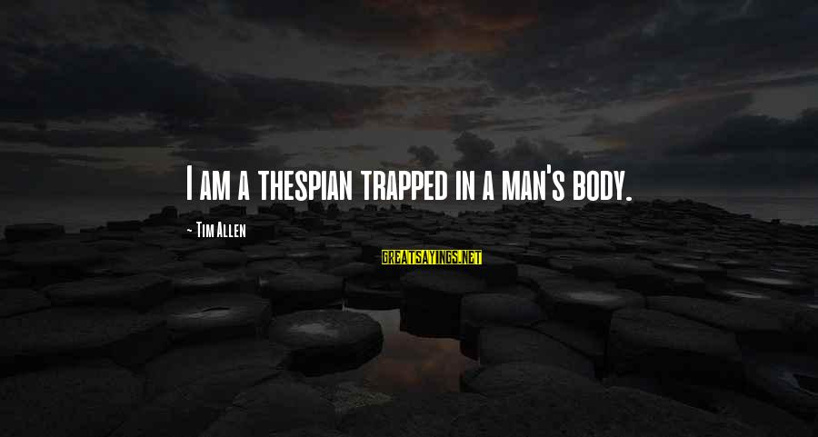 Thespian Sayings By Tim Allen: I am a thespian trapped in a man's body.