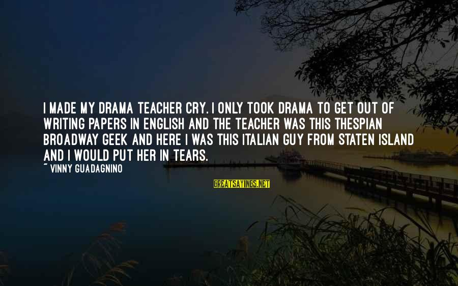 Thespian Sayings By Vinny Guadagnino: I made my drama teacher cry. I only took drama to get out of writing