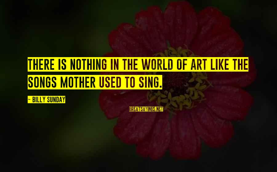 Thessalonia Sayings By Billy Sunday: There is nothing in the world of art like the songs mother used to sing.