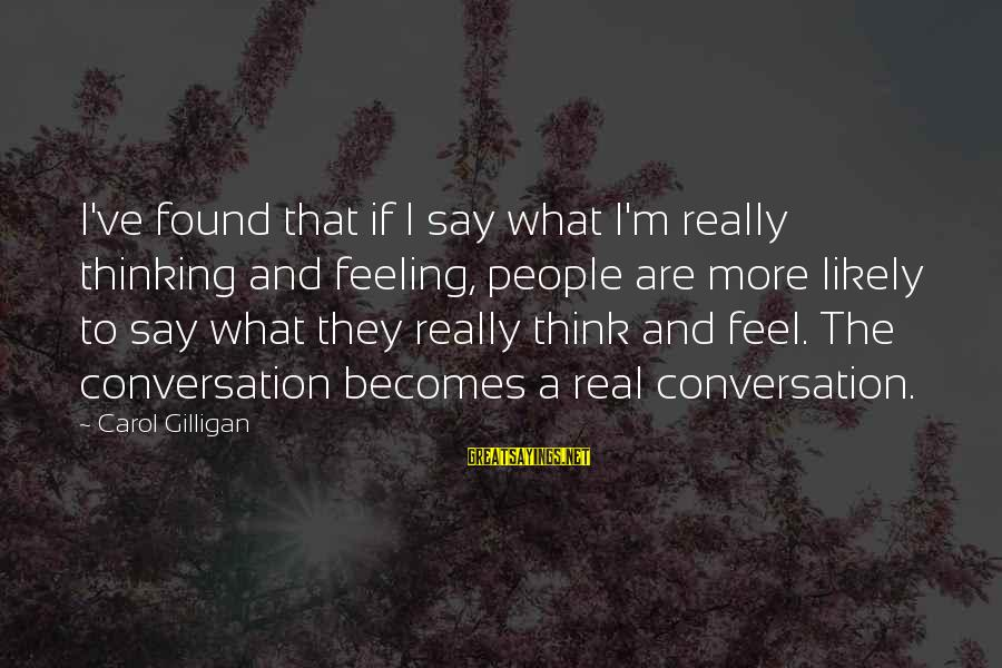 Thessalonia Sayings By Carol Gilligan: I've found that if I say what I'm really thinking and feeling, people are more