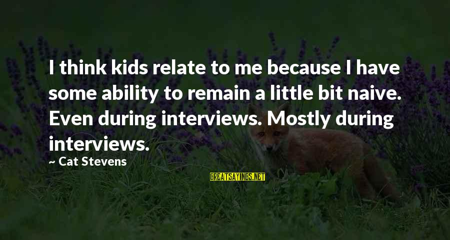 Thessalonia Sayings By Cat Stevens: I think kids relate to me because I have some ability to remain a little