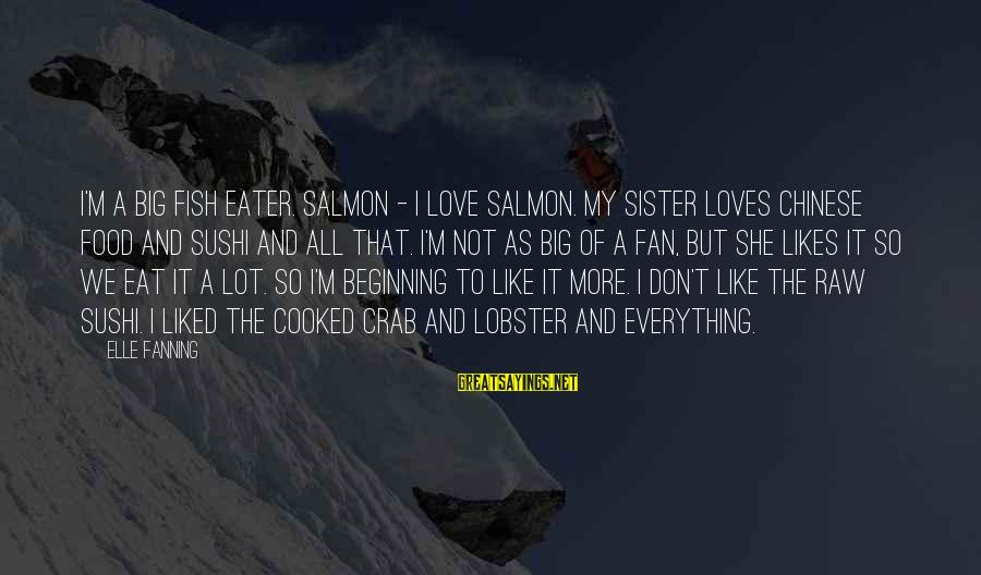 Thessalonia Sayings By Elle Fanning: I'm a big fish eater. Salmon - I love salmon. My sister loves Chinese food