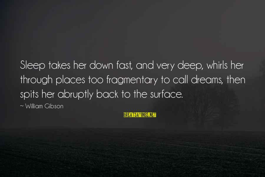 Thessalonia Sayings By William Gibson: Sleep takes her down fast, and very deep, whirls her through places too fragmentary to
