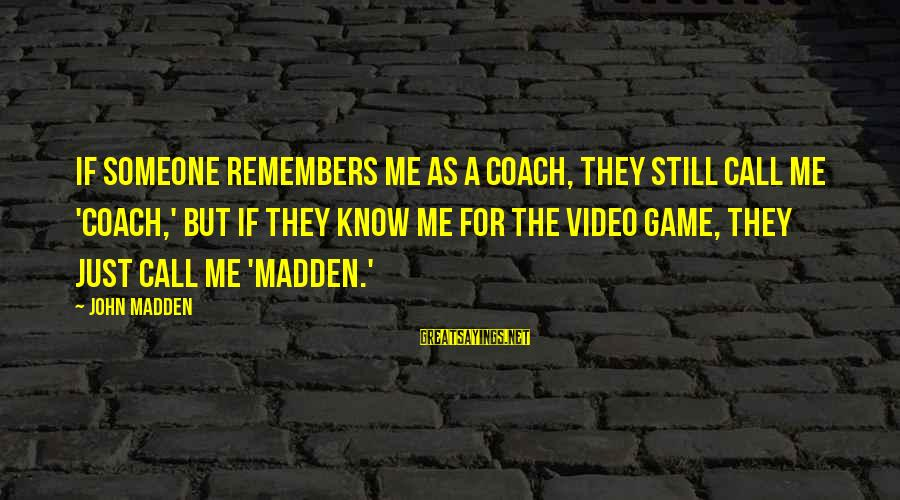 They Call Me Coach Sayings By John Madden: If someone remembers me as a coach, they still call me 'Coach,' but if they