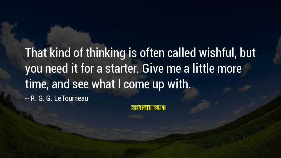 They Call Me Coach Sayings By R. G. G. LeTourneau: That kind of thinking is often called wishful, but you need it for a starter.